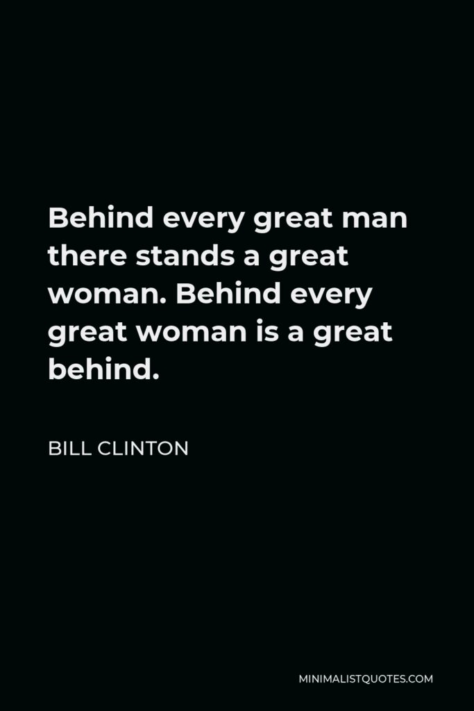 Bill Clinton Quote - Behind every great man there stands a great woman. Behind every great woman is a great behind.