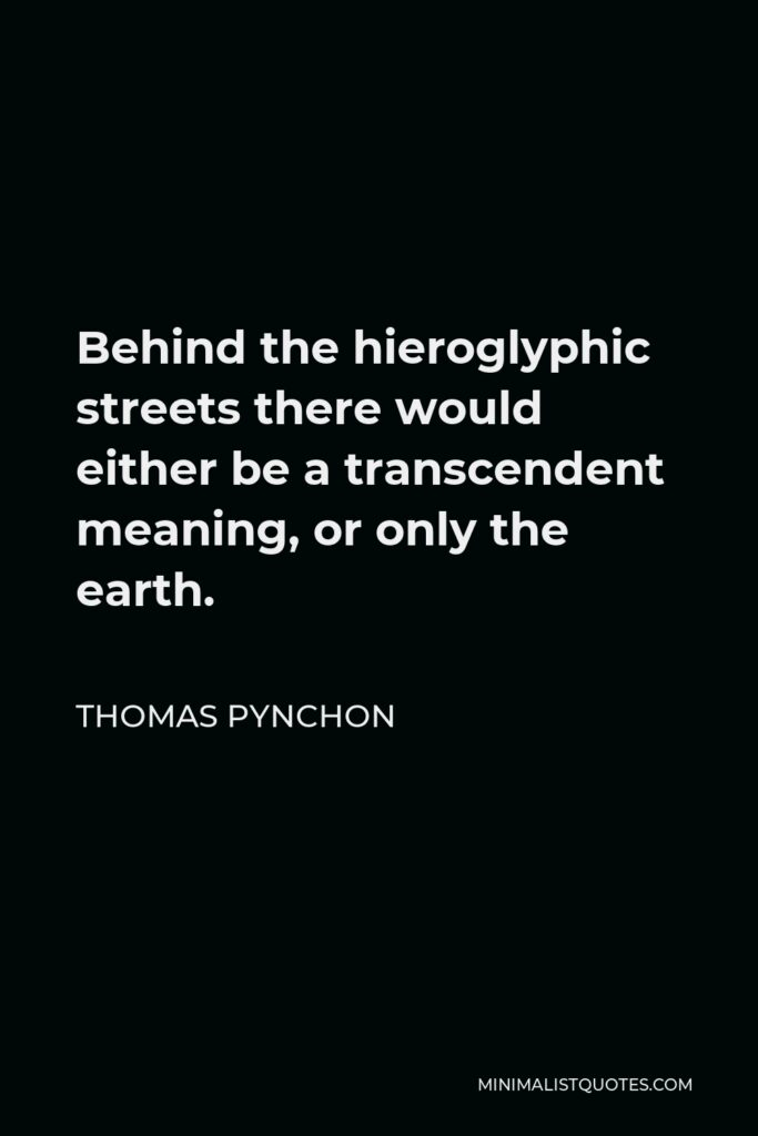 Thomas Pynchon Quote - Behind the hieroglyphic streets there would either be a transcendent meaning, or only the earth.