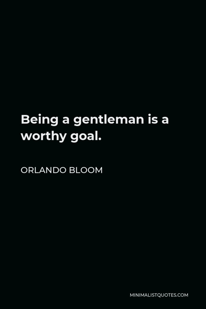 Orlando Bloom Quote - Being a gentleman is a worthy goal.