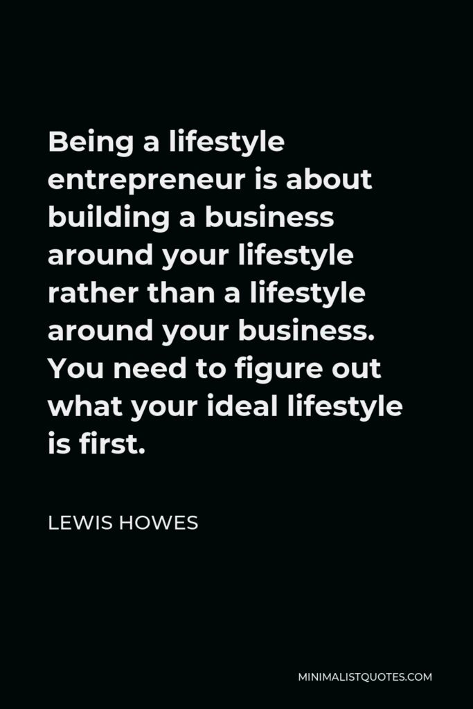 Lewis Howes Quote - Being a lifestyle entrepreneur is about building a business around your lifestyle rather than a lifestyle around your business. You need to figure out what your ideal lifestyle is first.