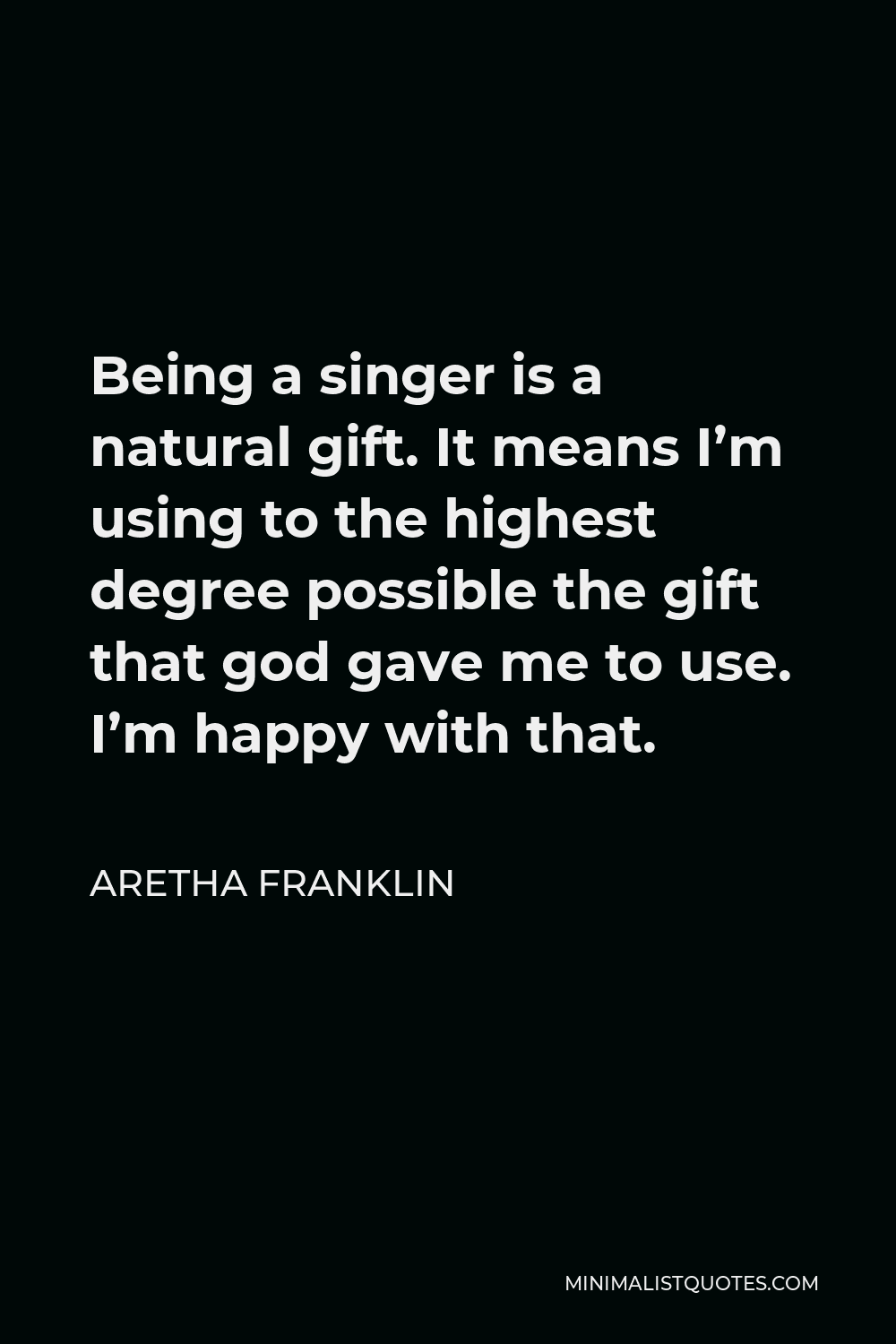 Aretha Franklin Quote - Being a singer is a natural gift. It means I'm using to the highest degree possible the gift that god gave me to use. I'm happy with that.