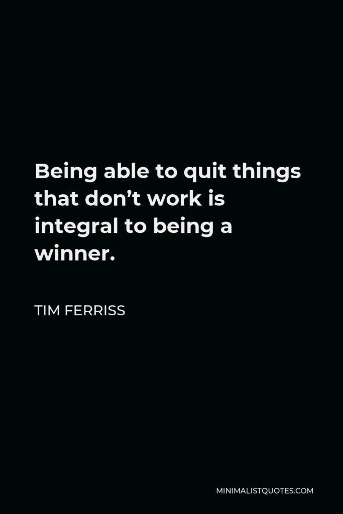Tim Ferriss Quote - Being able to quit things that don't work is integral to being a winner.