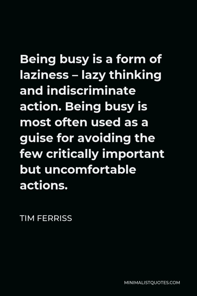 Tim Ferriss Quote - Being busy is a form of laziness – lazy thinking and indiscriminate action. Being busy is most often used as a guise for avoiding the few critically important but uncomfortable actions.