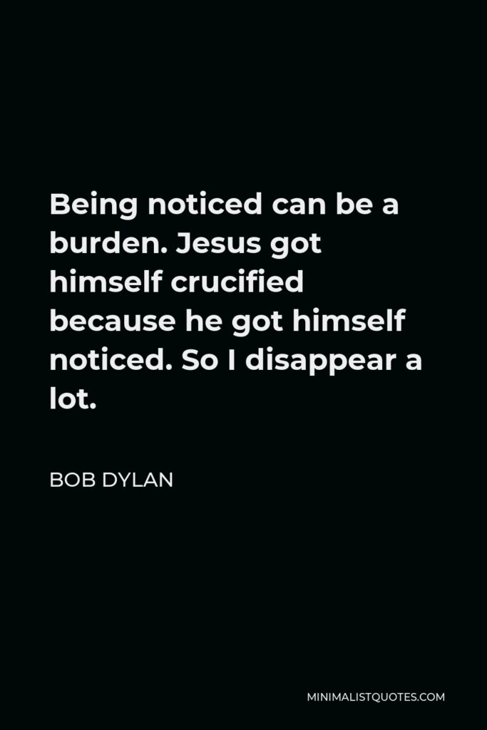 Bob Dylan Quote - Being noticed can be a burden. Jesus got himself crucified because he got himself noticed. So I disappear a lot.