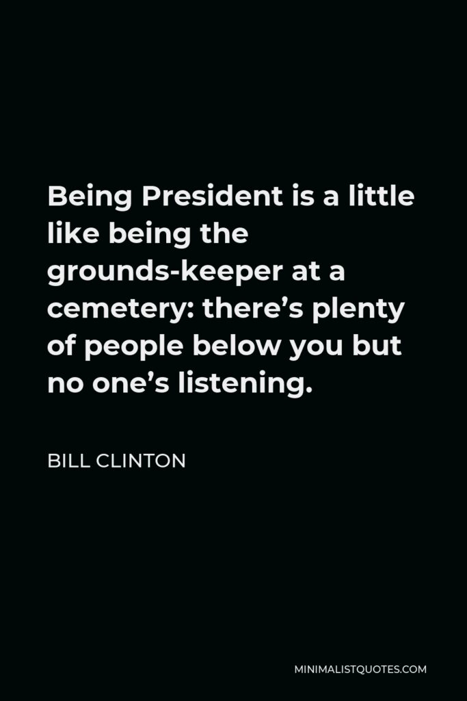 Bill Clinton Quote - Being President is a little like being the grounds-keeper at a cemetery: there's plenty of people below you but no one's listening.