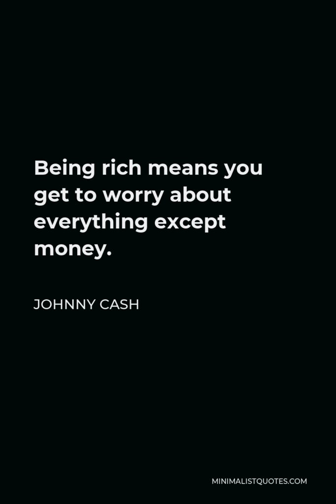 Johnny Cash Quote - Being rich means you get to worry about everything except money.