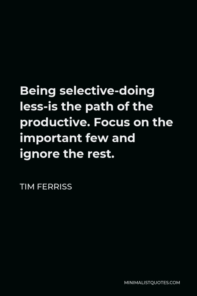 Tim Ferriss Quote - Being selective-doing less-is the path of the productive. Focus on the important few and ignore the rest.