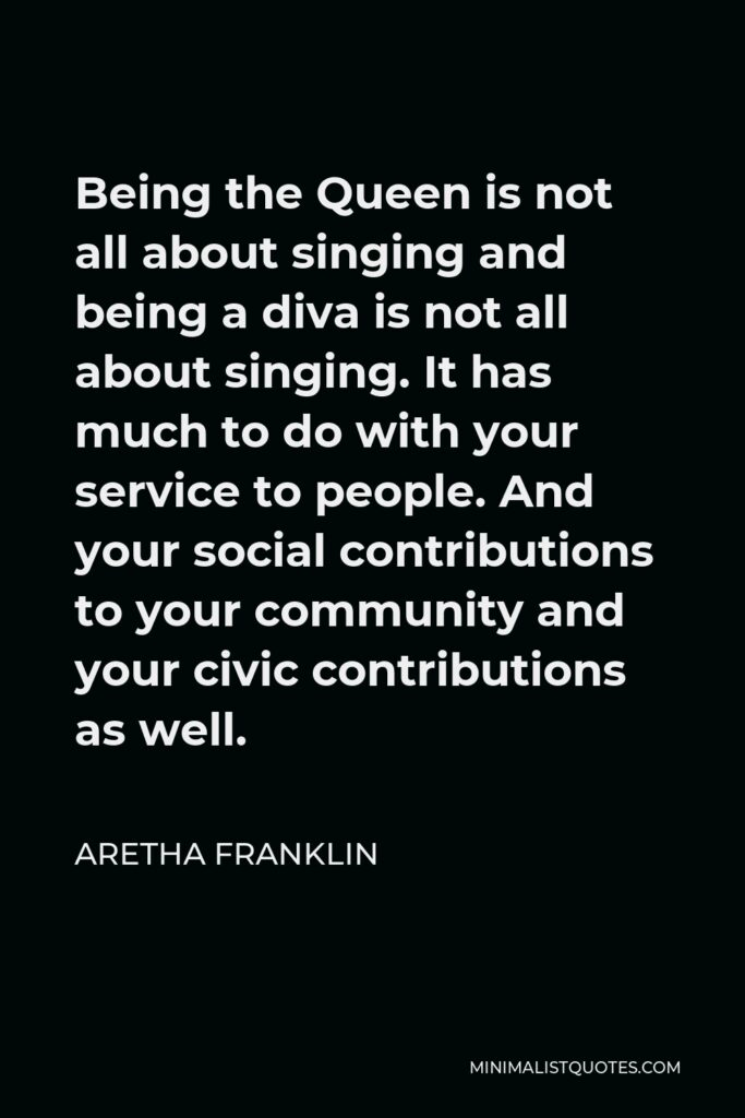 Aretha Franklin Quote - Being the Queen is not all about singing and being a diva is not all about singing. It has much to do with your service to people. And your social contributions to your community and your civic contributions as well.