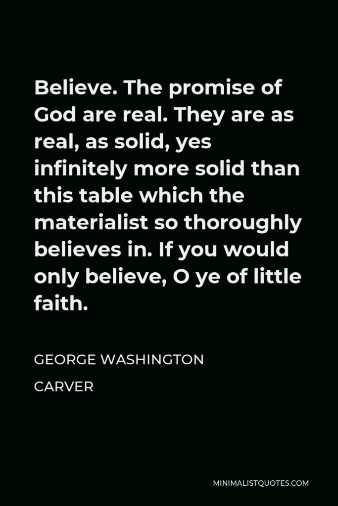George Washington Carver Quote - Believe. The promise of God are real. They are as real, as solid, yes infinitely more solid than this table which the materialist so thoroughly believes in. If you would only believe, O ye of little faith.