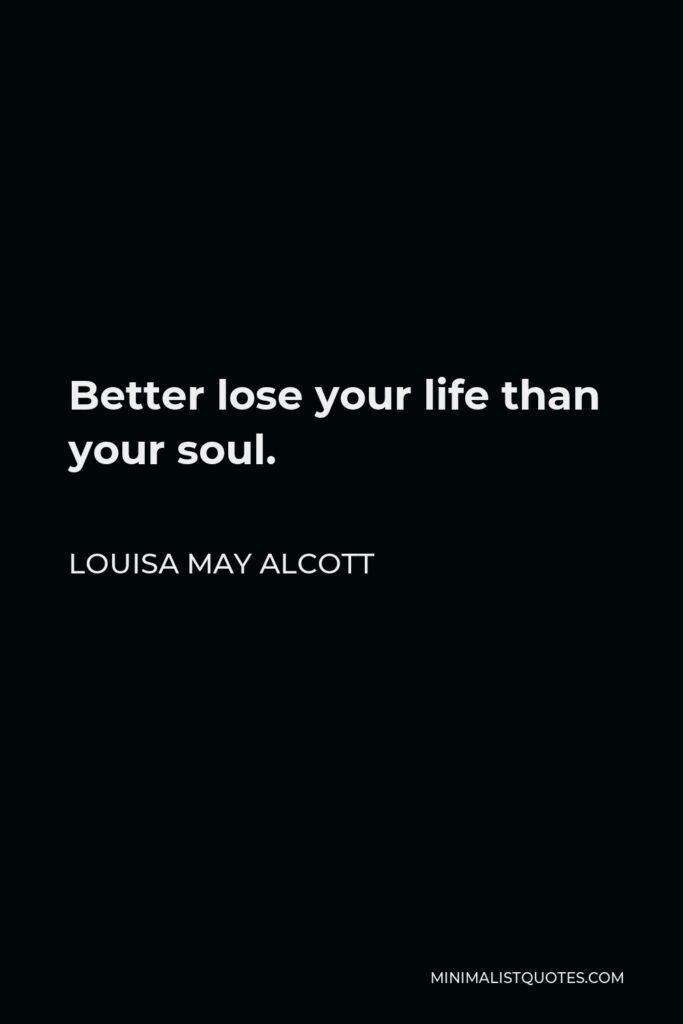 Louisa May Alcott Quote - Better lose your life than your soul.