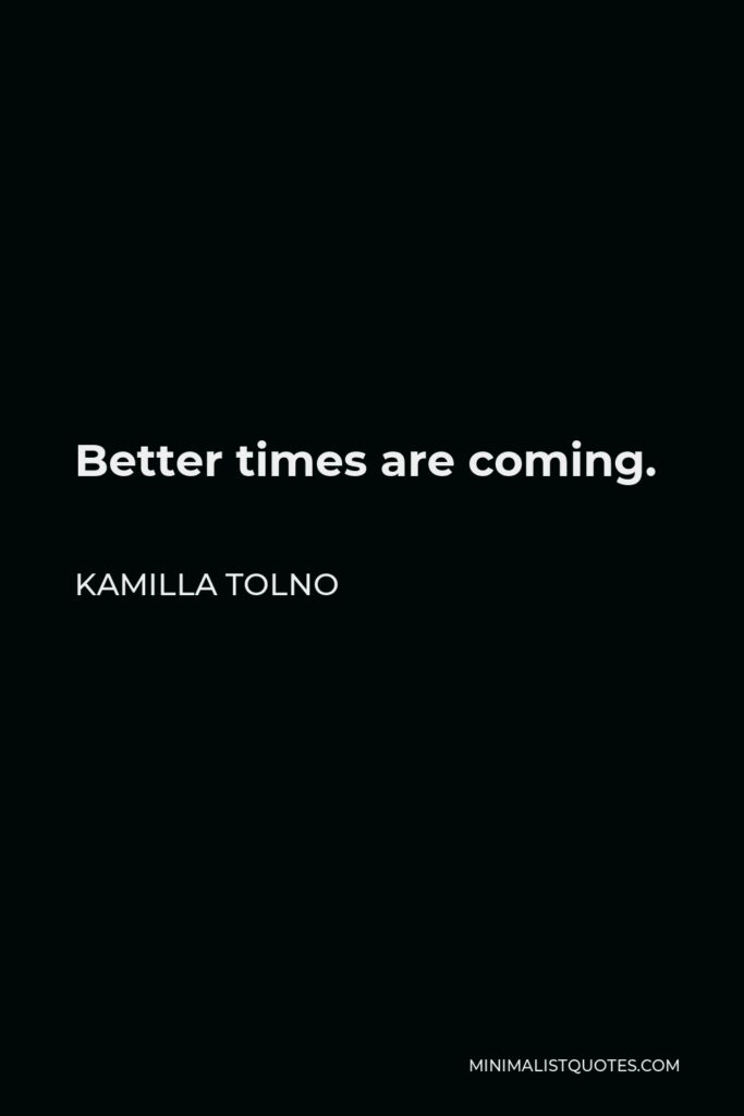 Kamilla Tolno Quote - Better times are coming.