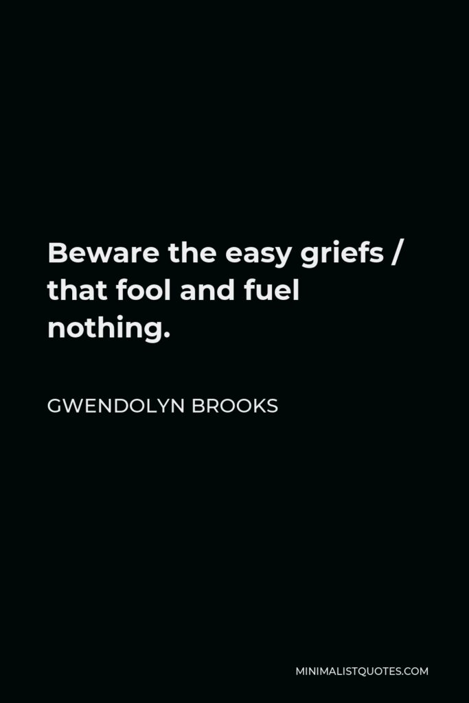 Gwendolyn Brooks Quote - Beware the easy griefs / that fool and fuel nothing.