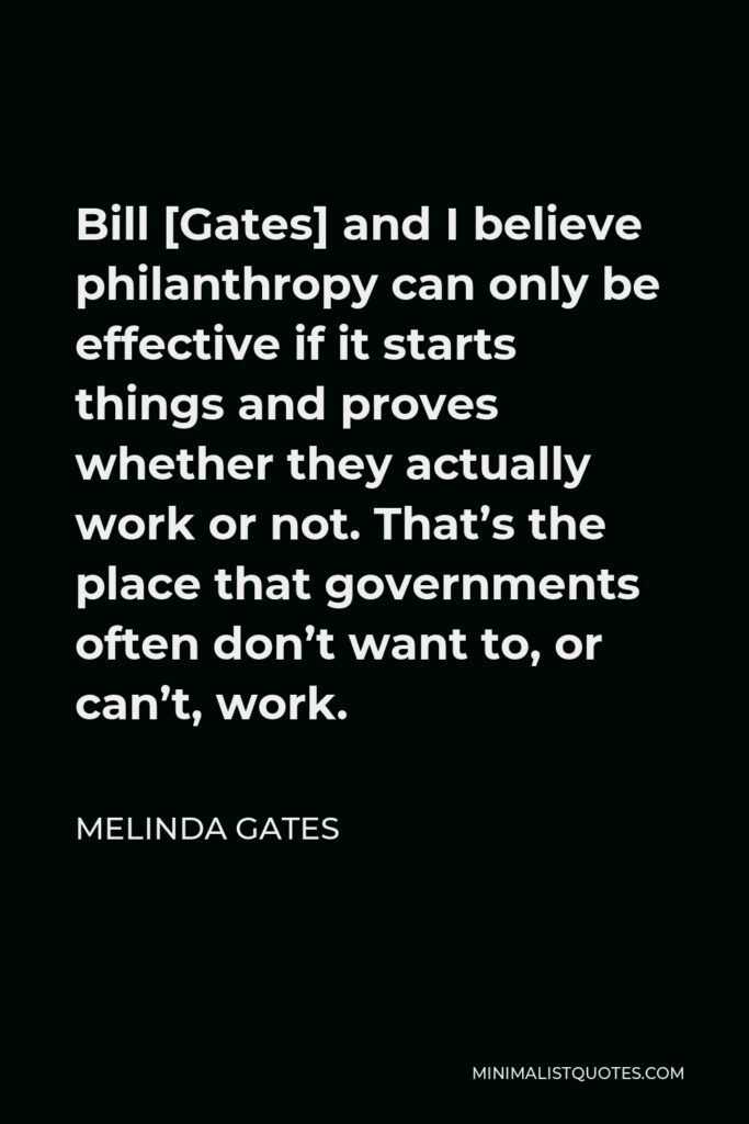 Melinda Gates Quote - Bill [Gates] and I believe philanthropy can only be effective if it starts things and proves whether they actually work or not. That's the place that governments often don't want to, or can't, work.