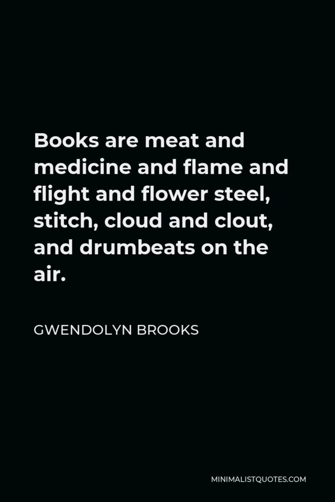 Gwendolyn Brooks Quote - Books are meat and medicine and flame and flight and flower steel, stitch, cloud and clout, and drumbeats on the air.