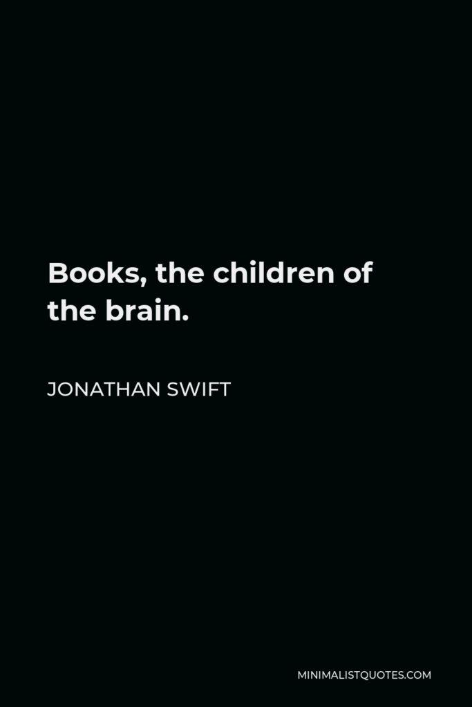 Jonathan Swift Quote - Books, the children of the brain.
