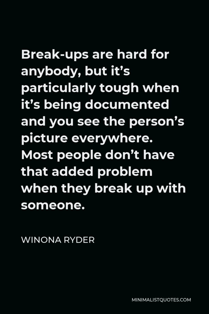 Winona Ryder Quote - Break-ups are hard for anybody, but it's particularly tough when it's being documented and you see the person's picture everywhere. Most people don't have that added problem when they break up with someone.