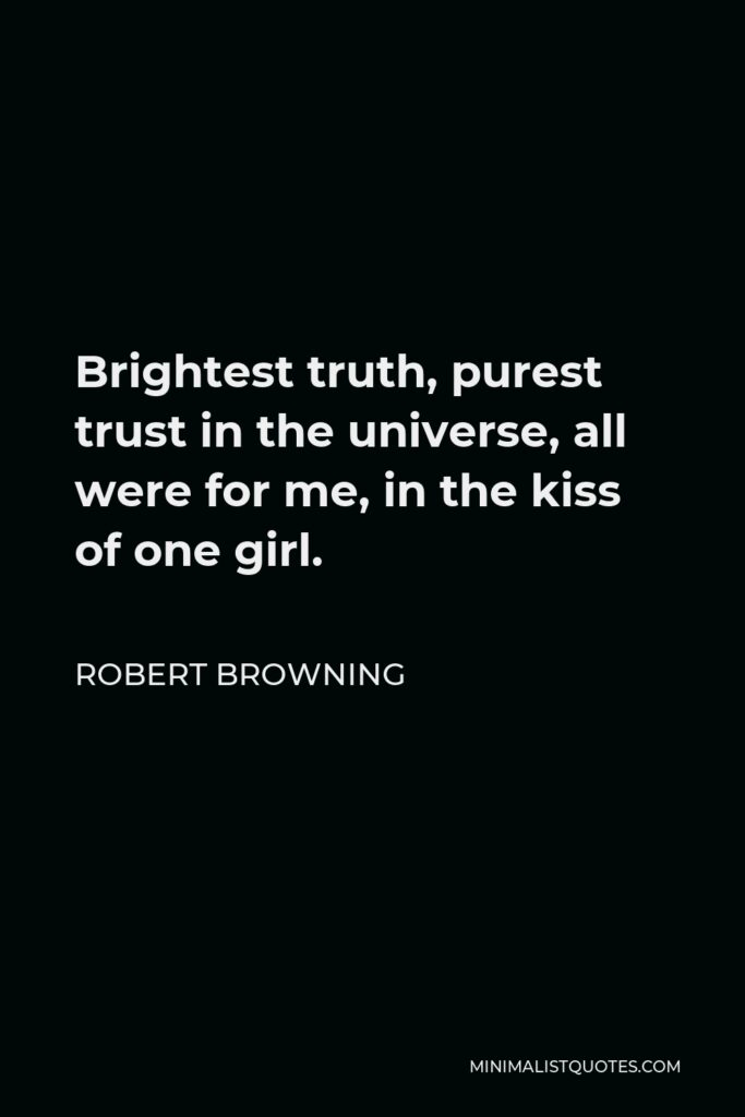 Robert Browning Quote - Brightest truth, purest trust in the universe, all were for me, in the kiss of one girl.