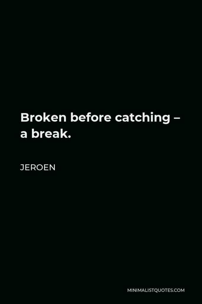 Jeroen Quote - Broken before catching – a break.
