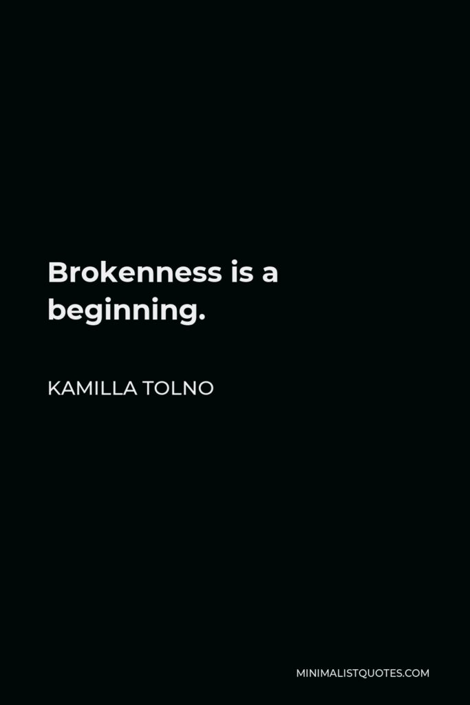 Kamilla Tolno Quote - Brokenness is a beginning.