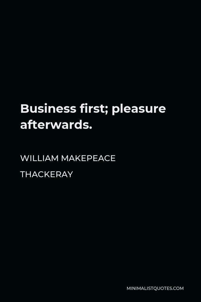 William Makepeace Thackeray Quote - Business first; pleasure afterwards.