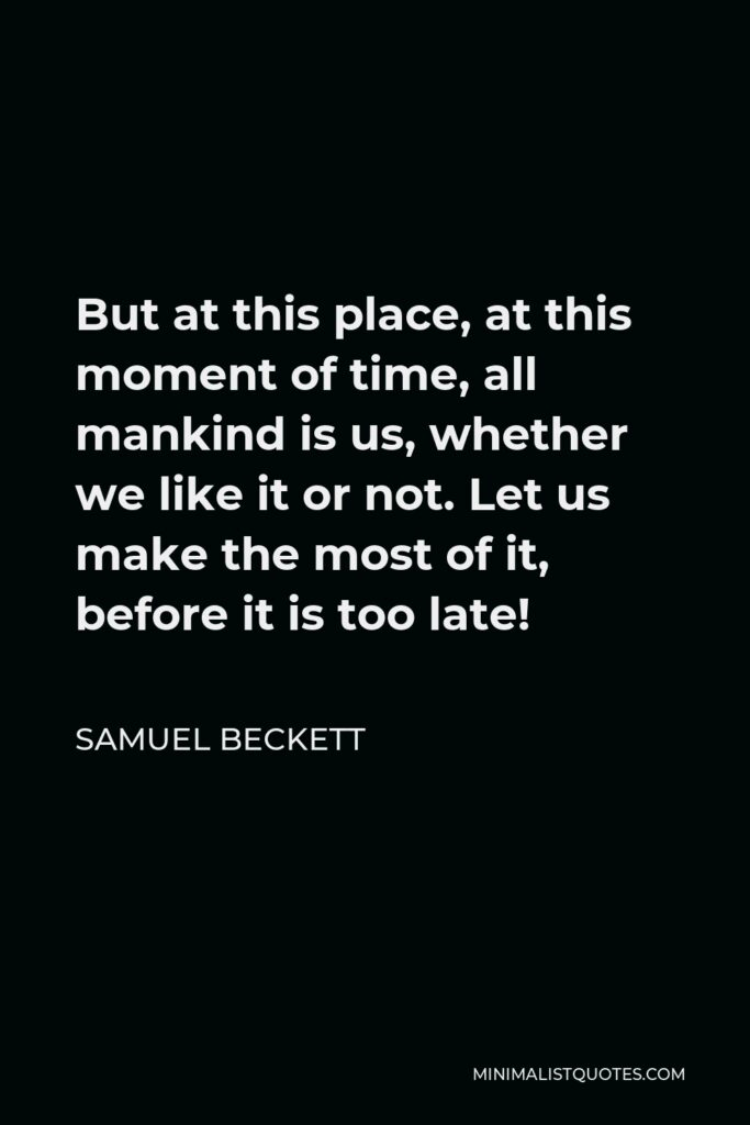 Samuel Beckett Quote - But at this place, at this moment of time, all mankind is us, whether we like it or not. Let us make the most of it, before it is too late!