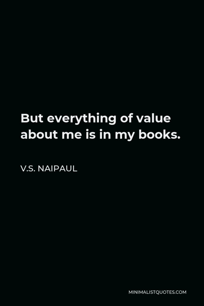 V.S. Naipaul Quote - But everything of value about me is in my books.