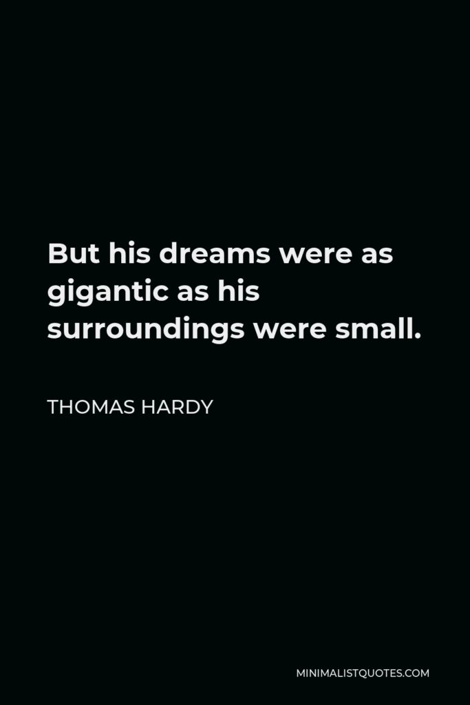 Thomas Hardy Quote - But his dreams were as gigantic as his surroundings were small.