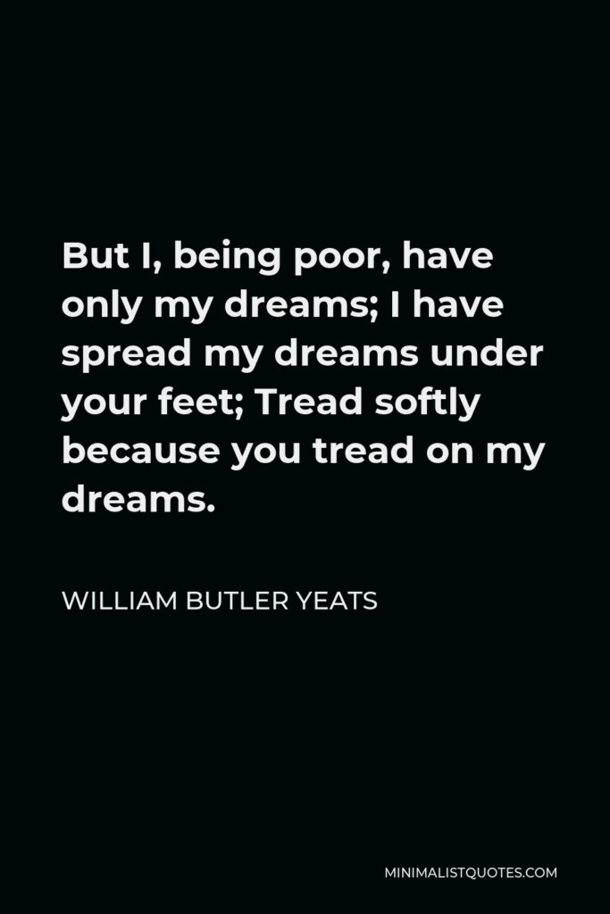 William Butler Yeats Quote - But I, being poor, have only my dreams; I have spread my dreams under your feet; Tread softly because you tread on my dreams.