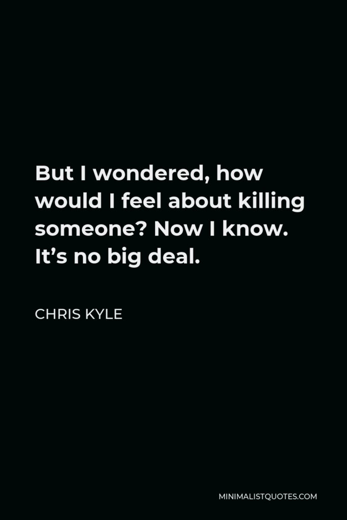 Chris Kyle Quote - But I wondered, how would I feel about killing someone? Now I know. It's no big deal.