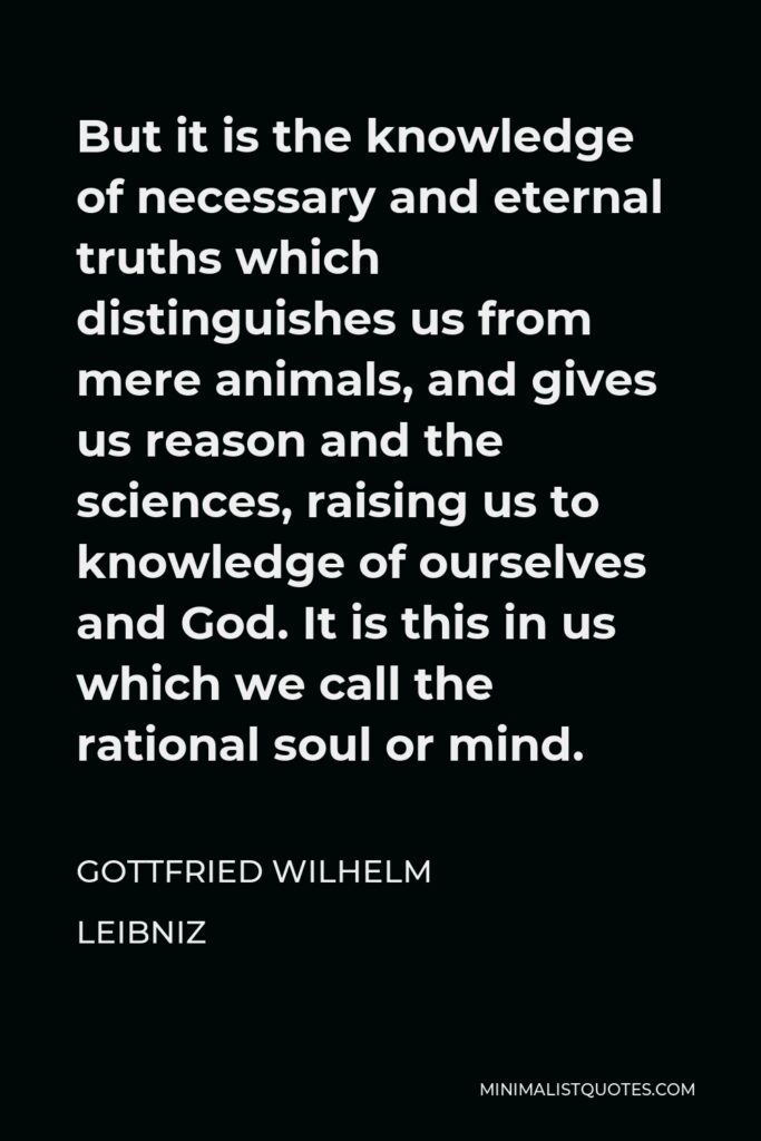 Gottfried Wilhelm Leibniz Quote - But it is the knowledge of necessary and eternal truths which distinguishes us from mere animals, and gives us reason and the sciences, raising us to knowledge of ourselves and God. It is this in us which we call the rational soul or mind.