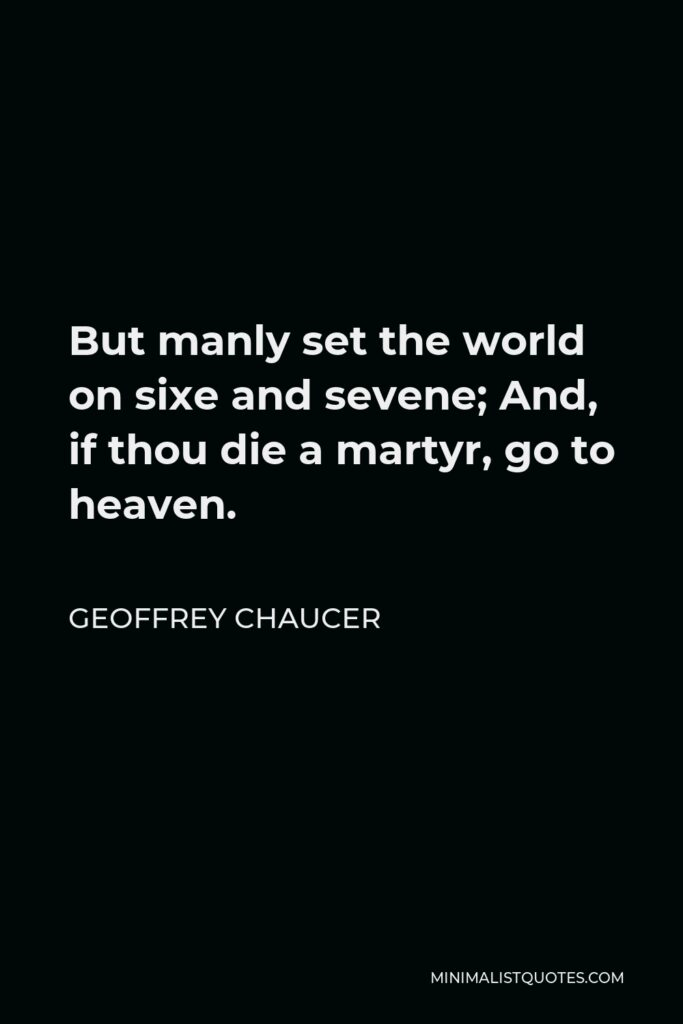 Geoffrey Chaucer Quote - But manly set the world on sixe and sevene; And, if thou die a martyr, go to heaven.