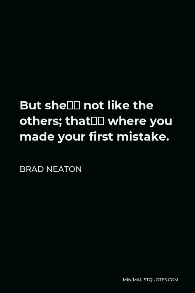 Brad Neaton Quote - But she's not like the others; that's where you made your first mistake.