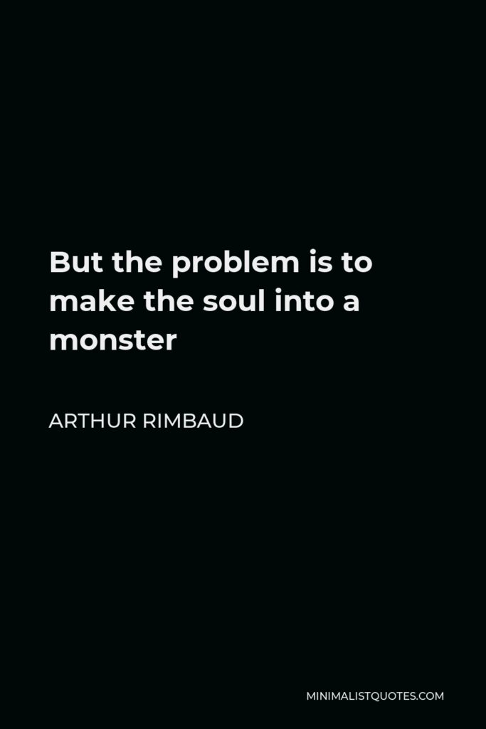 Arthur Rimbaud Quote - But the problem is to make the soul into a monster