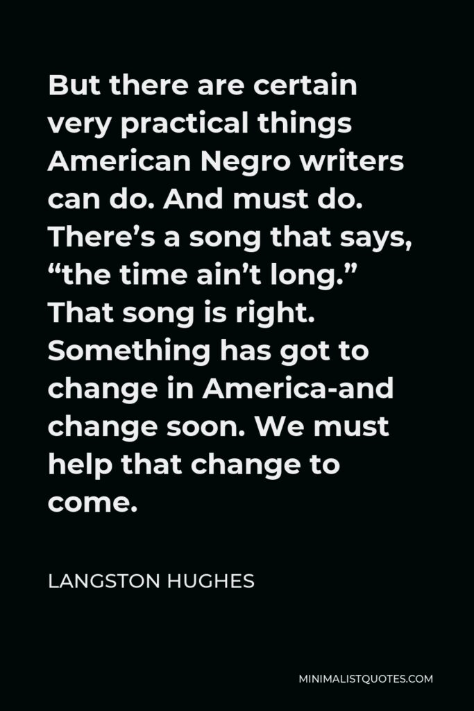 """Langston Hughes Quote - But there are certain very practical things American Negro writers can do. And must do. There's a song that says, """"the time ain't long."""" That song is right. Something has got to change in America-and change soon. We must help that change to come."""