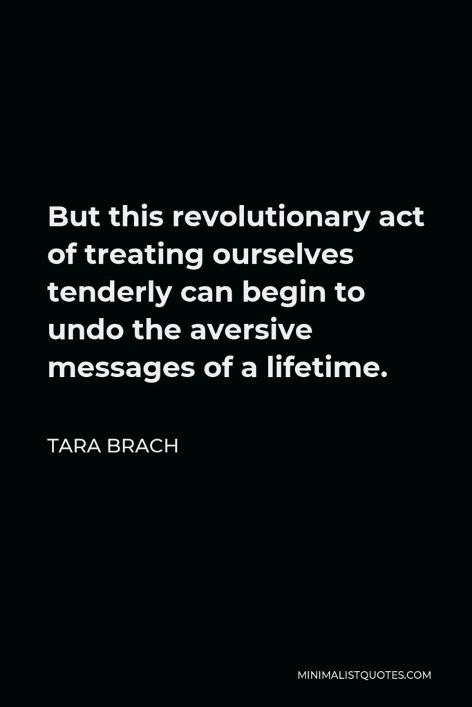 Tara Brach Quote - But this revolutionary act of treating ourselves tenderly can begin to undo the aversive messages of a lifetime.