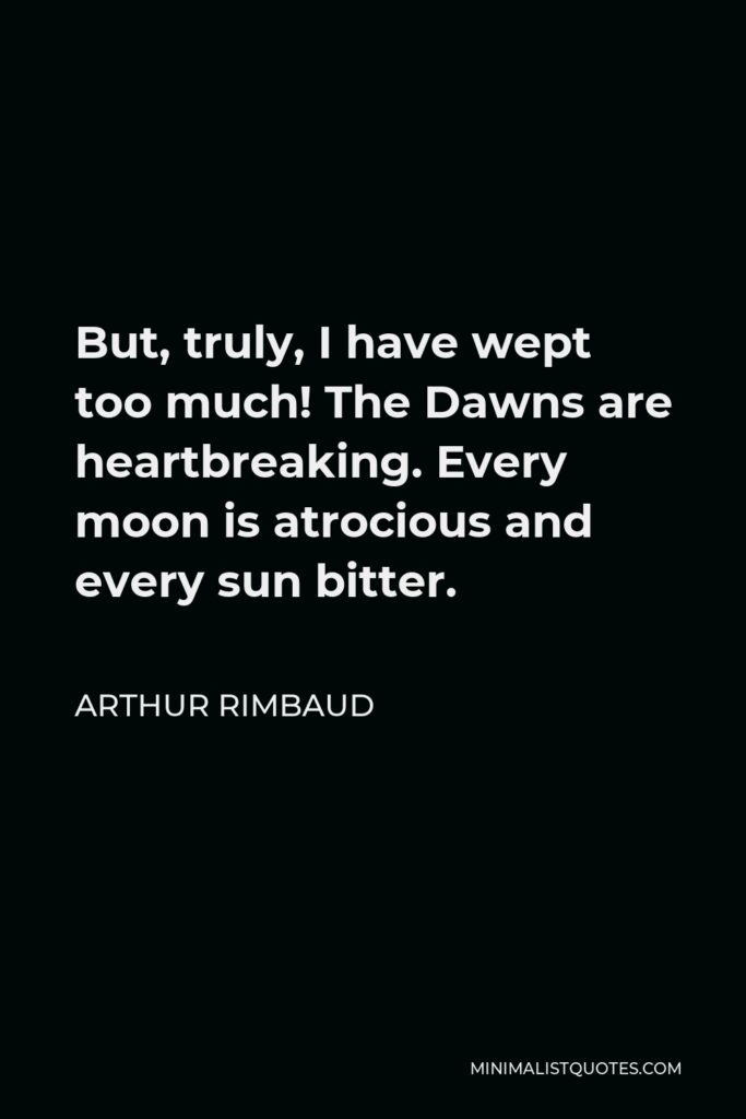 Arthur Rimbaud Quote - But, truly, I have wept too much! The Dawns are heartbreaking. Every moon is atrocious and every sun bitter.