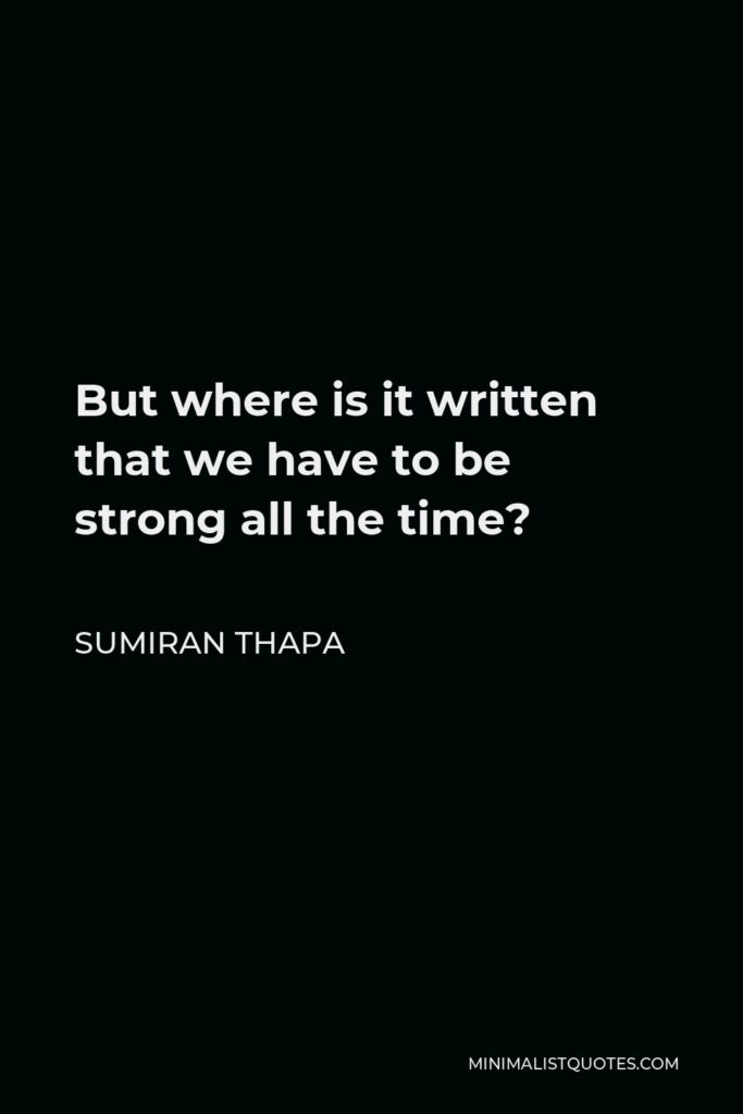 Sumiran Thapa Quote - But where is it written that we have to be strong all the time?