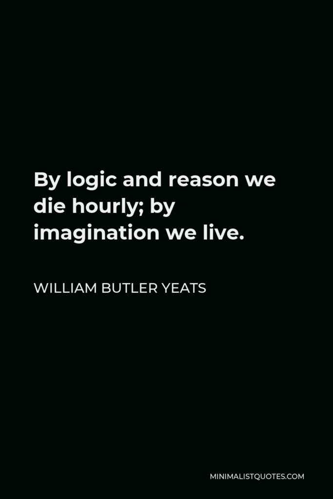William Butler Yeats Quote - By logic and reason we die hourly; by imagination we live.