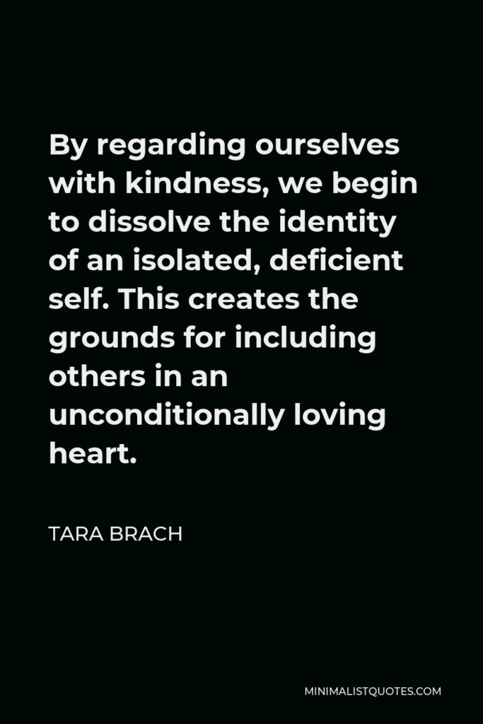 Tara Brach Quote - By regarding ourselves with kindness, we begin to dissolve the identity of an isolated, deficient self. This creates the grounds for including others in an unconditionally loving heart.