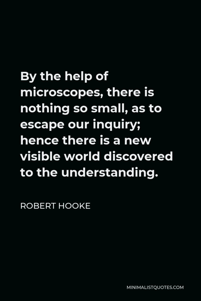 Robert Hooke Quote - By the help of microscopes, there is nothing so small, as to escape our inquiry; hence there is a new visible world discovered to the understanding.