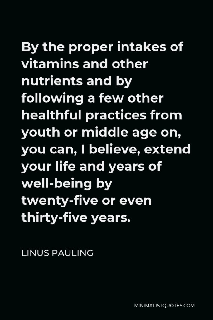 Linus Pauling Quote - By the proper intakes of vitamins and other nutrients and by following a few other healthful practices from youth or middle age on, you can, I believe, extend your life and years of well-being by twenty-five or even thirty-five years.