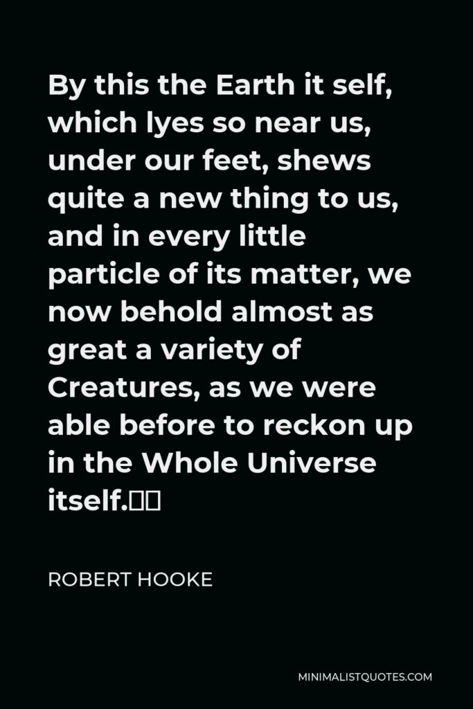 """Robert Hooke Quote - By this the Earth it self, which lyes so near us, under our feet, shews quite a new thing to us, and in every little particle of its matter, we now behold almost as great a variety of Creatures, as we were able before to reckon up in the Whole Universe itself."""""""