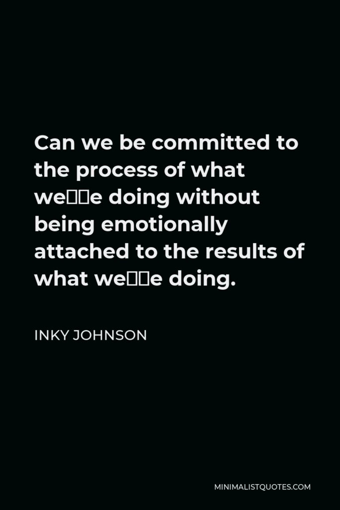 Inky Johnson Quote - Can we be committed to the process of what we're doing without being emotionally attached to the results of what we're doing.