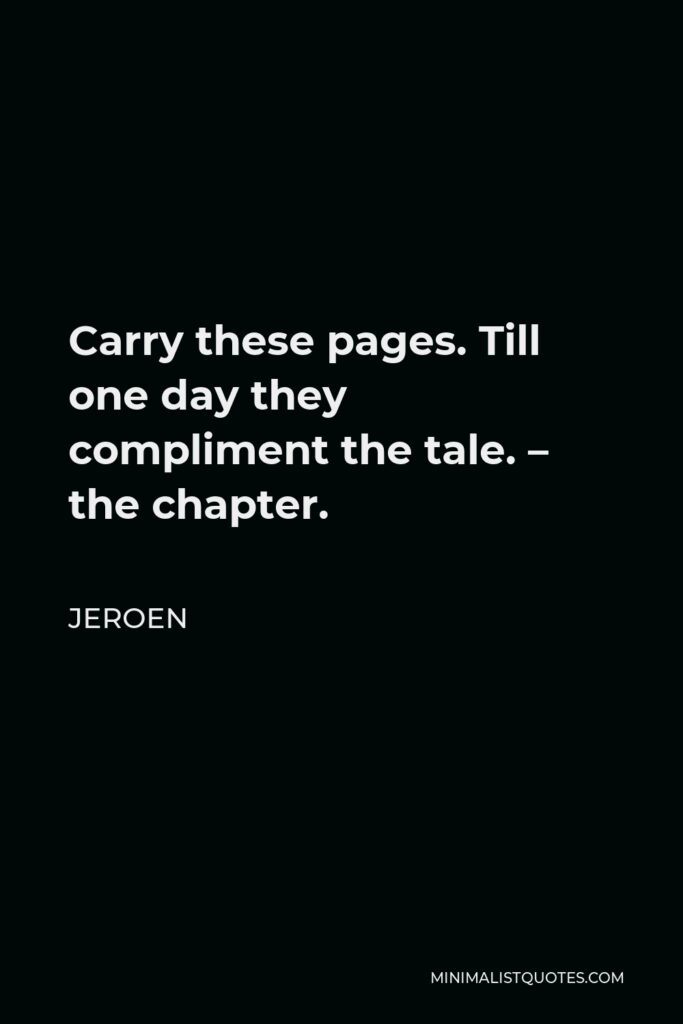 Jeroen Quote - Carry these pages. Till one day they compliment the tale. – the chapter.