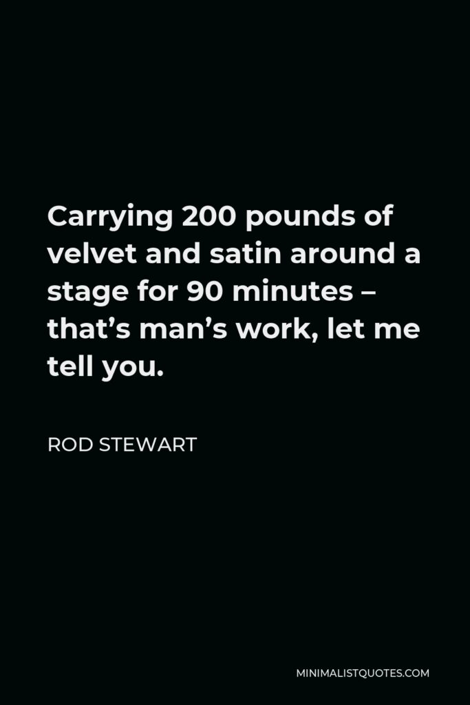 Rod Stewart Quote - Carrying 200 pounds of velvet and satin around a stage for 90 minutes – that's man's work, let me tell you.
