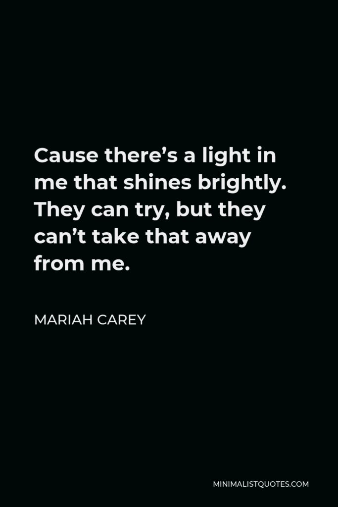 Mariah Carey Quote - Cause there's a light in me that shines brightly. They can try, but they can't take that away from me.