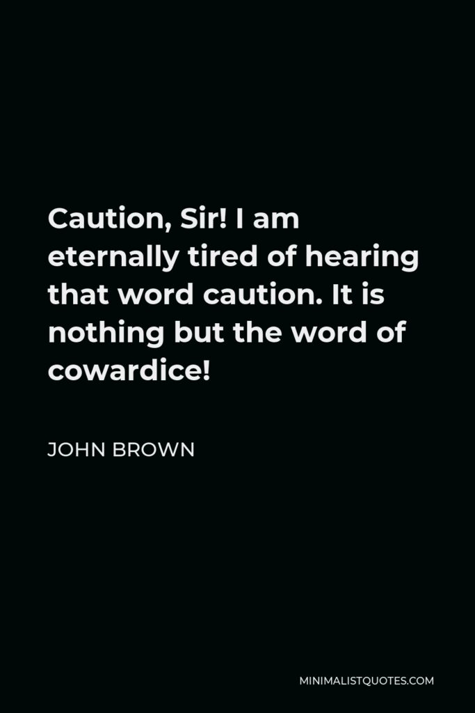 John Brown Quote - Caution, Sir! I am eternally tired of hearing that word caution. It is nothing but the word of cowardice!