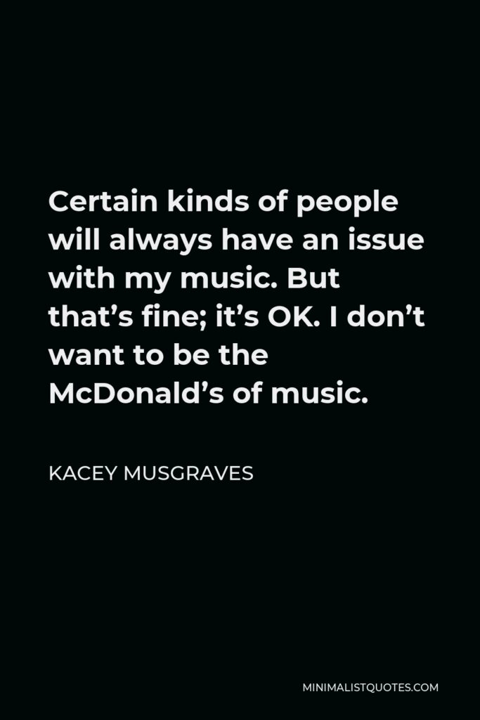 Kacey Musgraves Quote - Certain kinds of people will always have an issue with my music. But that's fine; it's OK. I don't want to be the McDonald's of music.