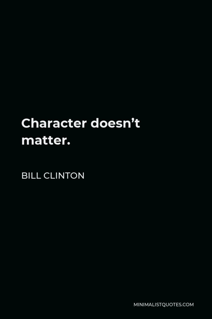 Bill Clinton Quote - Character doesn't matter.