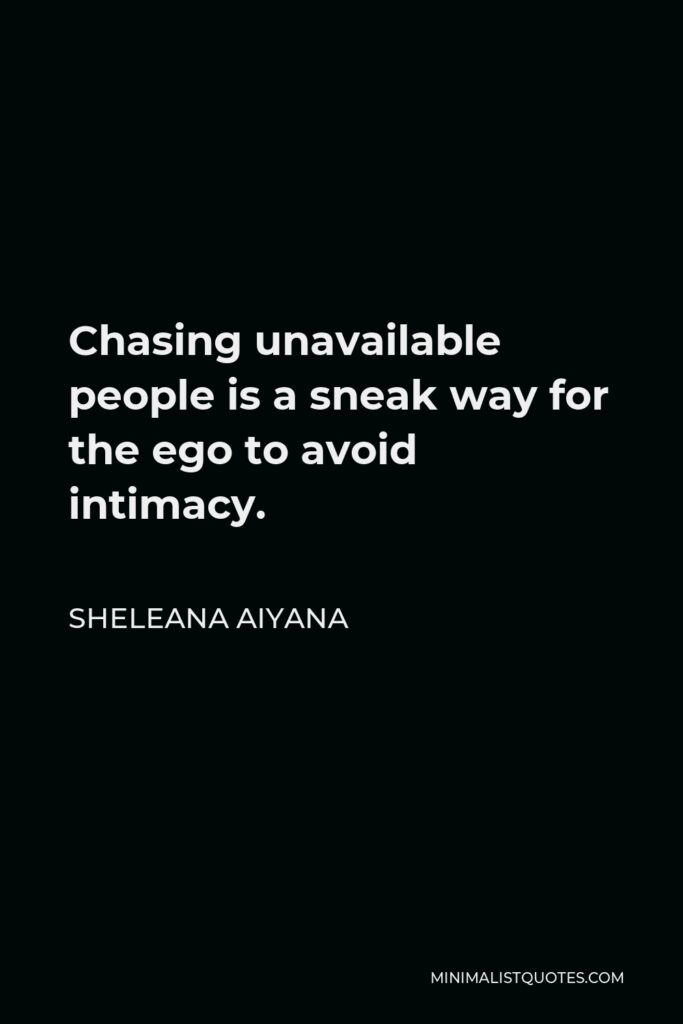 Sheleana Aiyana Quote - Chasing unavailable people is a sneak way for the ego to avoid intimacy.